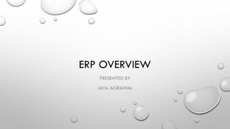 ERP OVERVIEW PRESENTED BY JAYA AGRAWAL. TABLE OF CONTENTS WHAT IS ERP HOW DO ERP SYSTEMS WORK ERP COMPONENTS AN ERP EXAMPLE: BEFORE ERP AN ERP EXMAPLE: