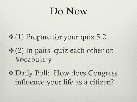 Do Now  (1) Prepare for your quiz 5.2  (2) In pairs, quiz each other on Vocabulary  Daily Poll: How does Congress influence your life as a citizen?