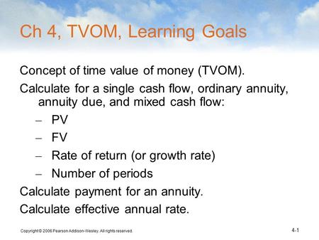 Copyright © 2006 Pearson Addison-Wesley. All rights reserved. 4-1 Ch 4, TVOM, Learning Goals Concept of time value of money (TVOM). Calculate for a single.