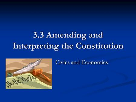 3.3 Amending and Interpreting the Constitution Ms. Civics and Economics Ms. Civics and Economics.