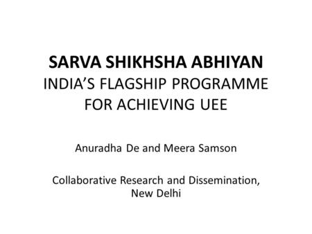 SARVA SHIKHSHA ABHIYAN INDIA'S FLAGSHIP PROGRAMME FOR ACHIEVING UEE Anuradha De and Meera Samson Collaborative Research and Dissemination, New Delhi.