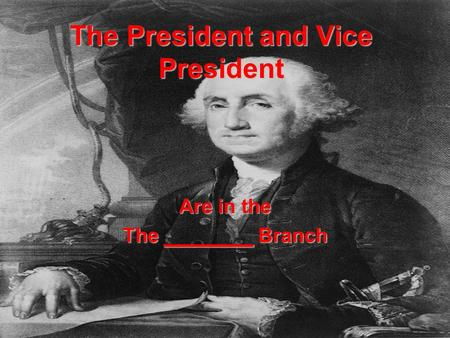 The President and Vice President Are in the The ________ Branch.