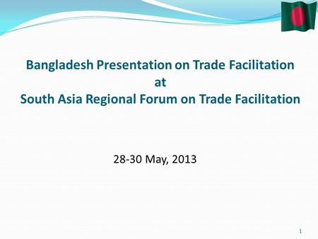 Bangladesh Presentation on Trade Facilitation at South Asia Regional Forum on Trade Facilitation May,
