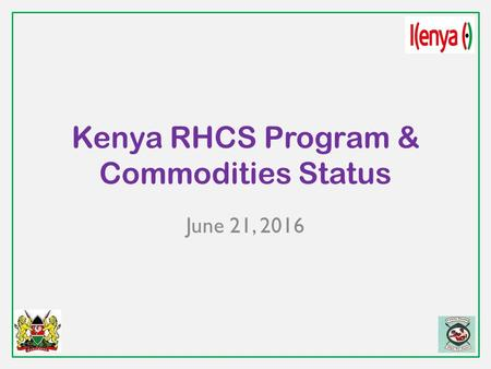 Kenya RHCS Program & Commodities Status June 21, 2016.