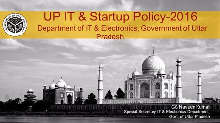 GS Naveen Kumar UP IT & Startup Policy-2016 Department of IT & Electronics, Government of Uttar Pradesh Special Secretary IT & Electronics Department,