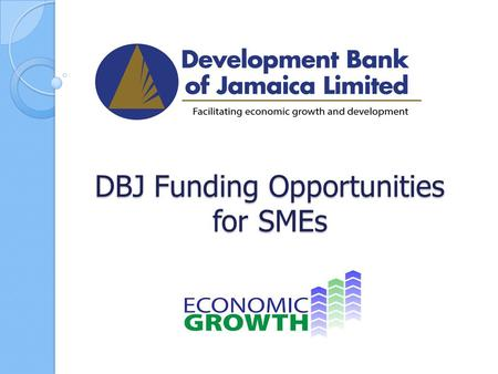 DBJ Funding Opportunities for SMEs. MISSION STATEMENT Provide opportunities to all Jamaicans to improve their quality of life through Development Financing,