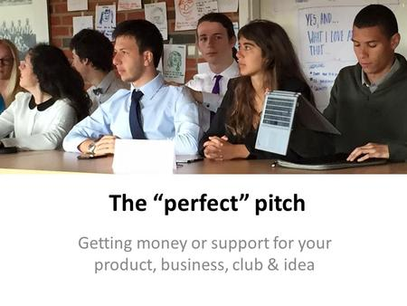 "The ""perfect"" pitch Getting money or support for your product, business, club & idea."