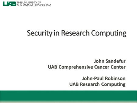 Security in Research Computing John Sandefur UAB Comprehensive Cancer Center John-Paul Robinson UAB Research Computing.