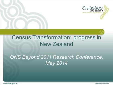 Census Transformation: progress in New Zealand ONS Beyond 2011 Research Conference, May 2014.