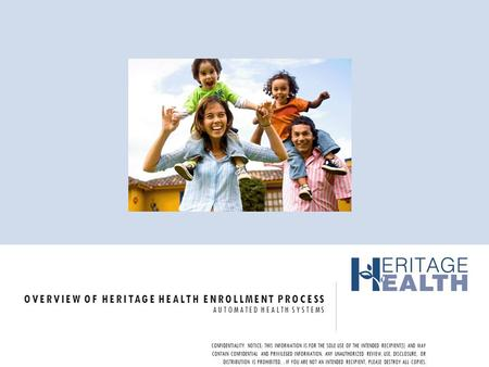 OVERVIEW OF HERITAGE HEALTH ENROLLMENT PROCESS AUTOMATED HEALTH SYSTEMS CONFIDENTIALITY NOTICE: THIS INFORMATION IS FOR THE SOLE USE OF THE INTENDED RECIPIENT(S)