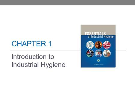 CHAPTER 1 Introduction to Industrial Hygiene. Learning Objectives Briefly explain the relevance and importance of the practice of industrial hygiene in.