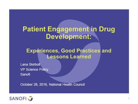 Patient Engagement in Drug Development: Experiences, Good Practices and Lessons Learned Lana Skirboll VP Science Policy Sanofi October 28, 2016, National.