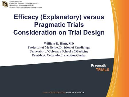 Pragmatic TRIALS  Efficacy (Explanatory) versus Pragmatic Trials Consideration on Trial Design William R. Hiatt, MD Professor.