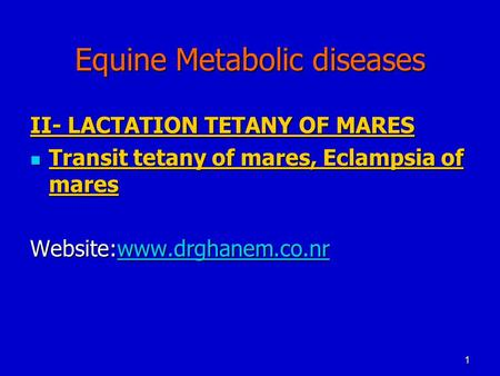 1 Equine Metabolic diseases II- LACTATION TETANY OF MARES Transit tetany of mares, Eclampsia of mares Transit tetany of mares, Eclampsia of mares Website:www.drghanem.co.nr.