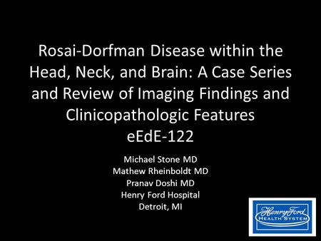 Rosai-Dorfman Disease within the Head, Neck, and Brain: A Case Series and Review of Imaging Findings and Clinicopathologic Features eEdE-122 Michael Stone.
