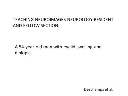 Deschamps et al. TEACHING NEUROIMAGES NEUROLOGY RESIDENT AND FELLOW SECTION A 54-year-old man with eyelid swelling and diplopia.