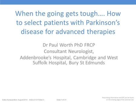 When the going gets tough…. How to select patients with Parkinson's disease for advanced therapies Dr Paul Worth PhD FRCP Consultant Neurologist, Addenbrooke's.