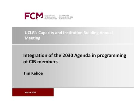 UCLG's Capacity and Institution Building Annual Meeting Integration of the 2030 Agenda in programming of CIB members Tim Kehoe May 19, 2016.