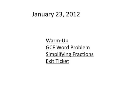 January 23, 2012 Warm-Up GCF Word Problem Simplifying Fractions Exit Ticket.