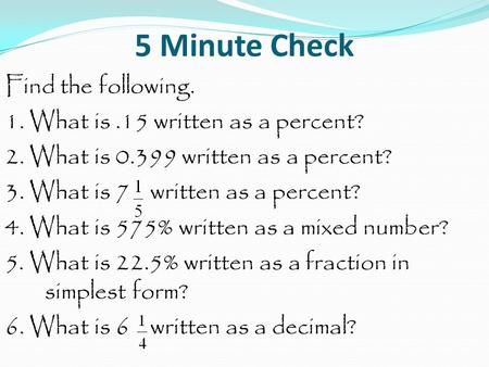 5 Minute Check Find the following. 1. What is.15 written as a percent? 2. What is written as a percent? 3. What is 7 written as a percent? 4. What.
