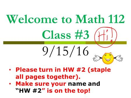 "Welcome to Math 112 Class #3 9/15/16 Please turn in HW #2 (staple all pages together). Make sure your name and ""HW #2"" is on the top!"