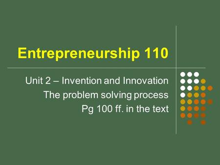 Entrepreneurship 110 Unit 2 – Invention and Innovation The problem solving process Pg 100 ff. in the text.