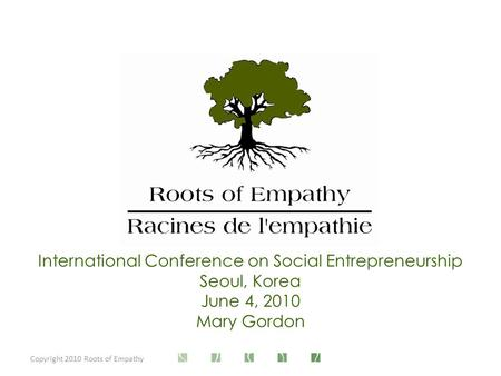 Copyright 2010 Roots of Empathy International Conference on Social Entrepreneurship Seoul, Korea June 4, 2010 Mary Gordon.