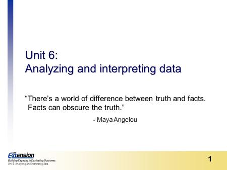 "Building Capacity in Evaluating Outcomes Unit 6: Analyzing and interpreting data 1 ""There's a world of difference between truth and facts. Facts can obscure."
