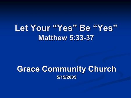 "Let Your ""Yes"" Be ""Yes"" Matthew 5:33-37 Grace Community Church 5/15/2005."