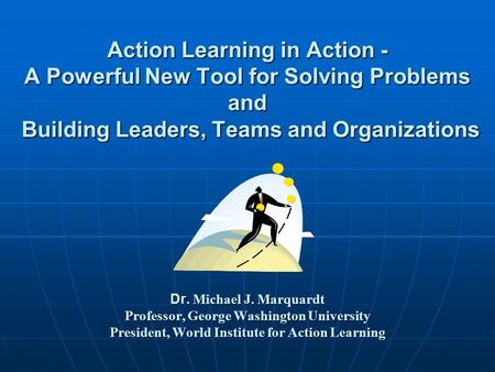 Action Learning in Action - A Powerful New Tool for Solving Problems and Building Leaders, Teams and Organizations Dr. Michael J. Marquardt Professor,
