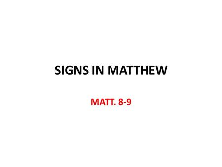 SIGNS IN MATTHEW MATT Signs in Matthew Signs are indicator of something else Signs in Matt. 8-9 are to show God's spiritual solution for spiritual.