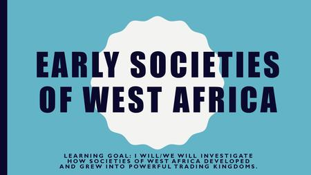 EARLY SOCIETIES OF WEST AFRICA LEARNING GOAL: I WILL/WE WILL INVESTIGATE HOW SOCIETIES OF WEST AFRICA DEVELOPED AND GREW INTO POWERFUL TRADING KINGDOMS.