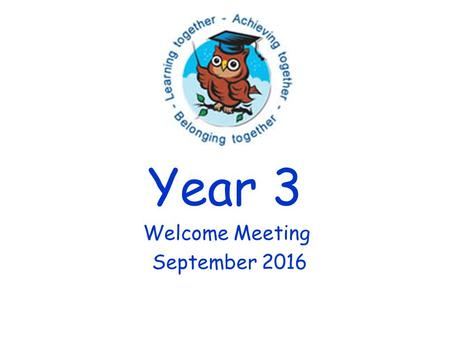 Year 3 Welcome Meeting September Welcome to Year 3! Thank you for coming.