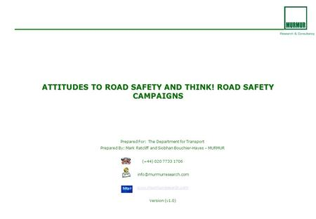 ATTITUDES TO <strong>ROAD</strong> SAFETY AND THINK! <strong>ROAD</strong> SAFETY CAMPAIGNS Prepared For: The Department for Transport Prepared By: Mark Ratcliff and Siobhan Bouchier-Hayes.