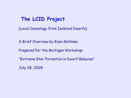 "The LCID Project (Local Cosmology from Isolated Dwarfs) A Brief Overview by Evan Skillman Prepared for the Michigan Workshop: ""Extreme Star Formation in."