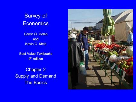 Dolan, Microeconomics 4e, Ch. 2 Survey of Economics Edwin G. Dolan and Kevin C. Klein Best Value Textbooks 4 th edition Chapter 2 Supply and Demand The.