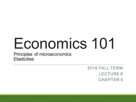 Economics 101 Principles of microeconomics Elasticities 2016 FALL TERM LECTURE 8 CHAPTER 4.