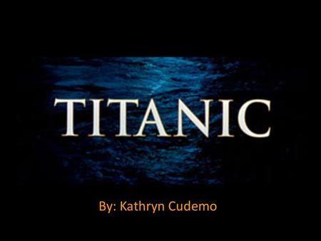 By: Kathryn Cudemo. Why Titanic? I saw the movie in theaters when I was seven I love the history I like the mystery.