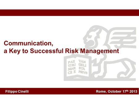 Rome, October 17 th 2013 Communication, a Key to Successful Risk Management Filippo Cinelli.