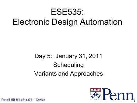 Penn ESE535 Spring DeHon 1 ESE535: Electronic Design Automation Day 5: January 31, 2011 Scheduling Variants and Approaches.