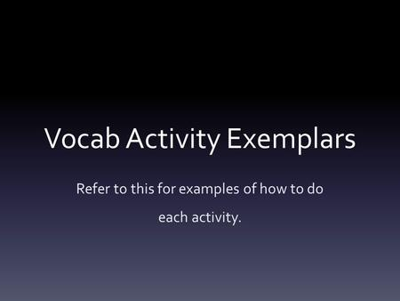 Vocab Activity Exemplars Refer to this for examples of how to do each activity.