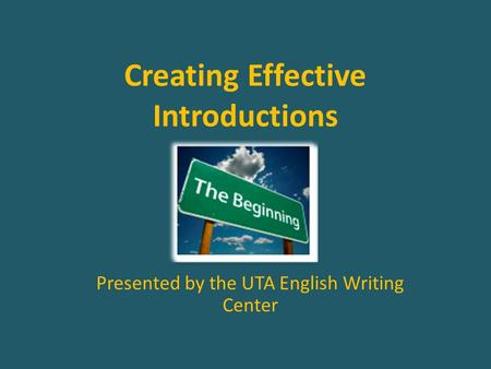 Creating Effective Introductions Presented by the UTA English Writing Center.