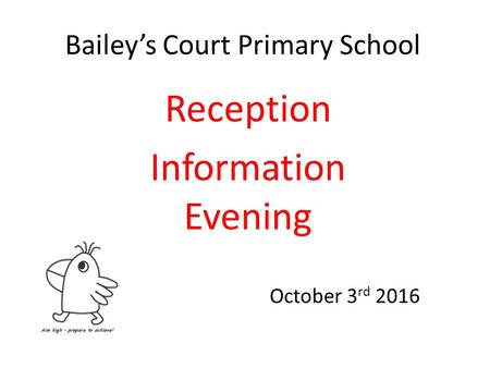 Bailey's Court Primary School Reception Information Evening October 3 rd 2016.