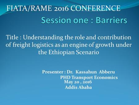 Title : Understanding the role and contribution of freight logistics as an engine of growth under the Ethiopian Scenario Presenter : Dr. Kassahun Abberu.
