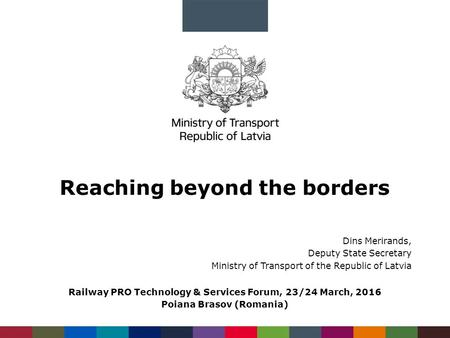 Reaching beyond the borders Dins Merirands, Deputy State Secretary Ministry of Transport of the Republic of Latvia Railway PRO Technology & Services Forum,