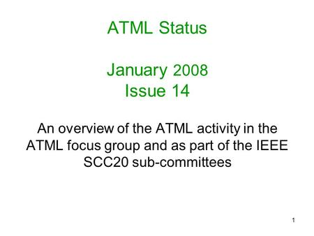 1 ATML Status January 2008 Issue 14 An overview of the ATML activity in the ATML focus group and as part of the IEEE SCC20 sub-committees.