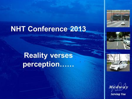 NHT Conference 2013 Reality verses perception……. Medway Council.
