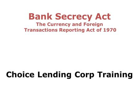 Bank Secrecy Act The Currency and Foreign Transactions Reporting Act of 1970 Choice Lending Corp Training.