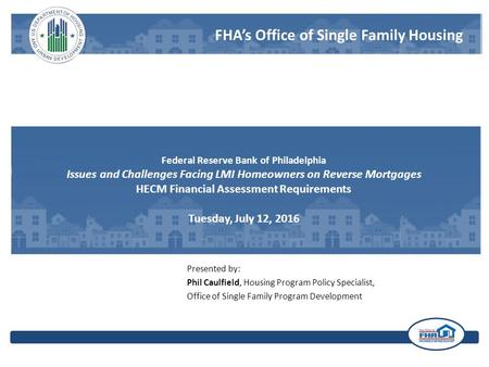 FHA's Office of Single Family Housing Federal Reserve Bank of Philadelphia Issues and Challenges Facing LMI Homeowners on Reverse Mortgages HECM Financial.