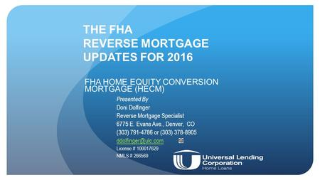 THE FHA REVERSE MORTGAGE UPDATES FOR 2016 FHA HOME EQUITY CONVERSION MORTGAGE (HECM) Presented By Doni Dolfinger Reverse Mortgage Specialist 6775 E. Evans.